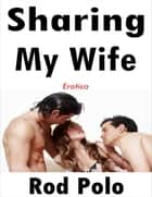 Sharing My Wife: Erotica ebook by Rod Polo