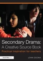 Secondary Drama: A Creative Source Book - Practical inspiration for teachers ebook by John Doona