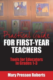 Practical Guide for First-Year Teachers - Tools for Educators in Grades 1-3 ebook by Mary Presson Roberts