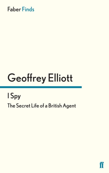 I Spy - The Secret Life of a British Agent eBook by Geoffrey Elliott