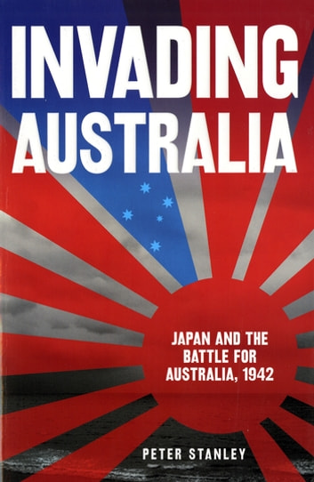 Invading Australia: Japan and the battle for Australia, 1942 - Japan and the battle for Australia, 1942 ebook by Peter Stanley