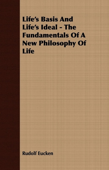 Life's Basis And Life's Ideal - The Fundamentals Of A New Philosophy Of Life ebook by Rudolf Eucken