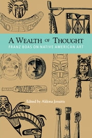 A Wealth of Thought - Franz Boas on Native American Art ebook by Franz Boas, Aldona Jonaitis