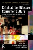 Criminal Identities and Consumer Culture - Crime, Exclusion and the New Culture of Narcissm ebook by Steve Hall, Simon Winlow, Craig Ancrum