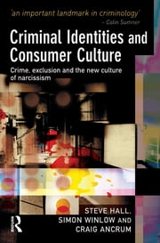 Criminal Identities and Consumer Culture - Crime, Exclusion and the New Culture of Narcissm ebook by Steve Hall,Simon Winlow,Craig Ancrum
