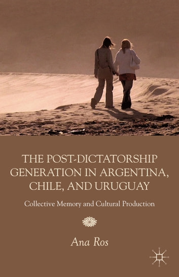 The Post-Dictatorship Generation in Argentina, Chile, and Uruguay - Collective Memory and Cultural Production ebook by A. Ros