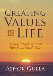 Creating Values in Life - Personal, Moral, Spiritual, Family and Social Values ebook by Ashok Gulla