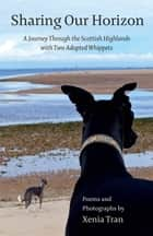 Sharing our Horizon - A Journey Through the Scottish Highlands with Two Adopted Whippets 電子書籍 by Xenia Tran