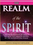 The Realm Of The Spirit: A Divine Revelation Of The Supernatural Realm eBook by Apostle Frequency Revelator