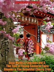 Asia Myths & Legends Vol 3 The Tale of Young Samurai Taira Shunko & The Beautiful Cherry Tree - Asia Myths & Legends, #3 ebook by Lavadastra Sakura