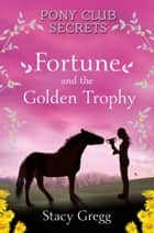 Fortune and the Golden Trophy (Pony Club Secrets, Book 7) ebook by Stacy Gregg