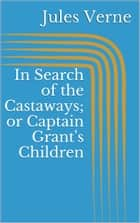 In Search of the Castaways; or Captain Grant's Children ebook by Jules Verne