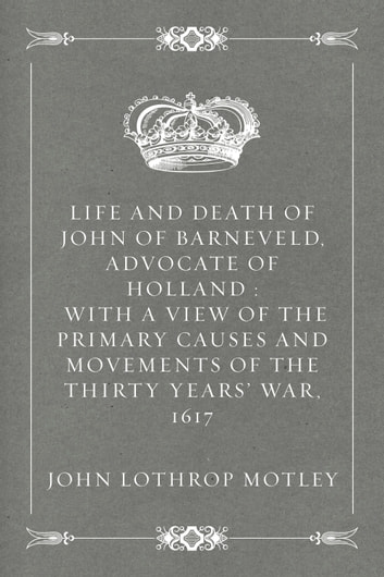 Life and Death of John of Barneveld, Advocate of Holland : with a view of the primary causes and movements of the Thirty Years' War, 1617 ebook by John Lothrop Motley