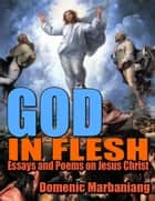 God in Flesh: Essays and Poems On Jesus Christ ebook by Domenic Marbaniang