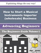 How to Start a Musical Instruments Importer (wholesale) Business (Beginners Guide) ebook by Earleen Oliphant