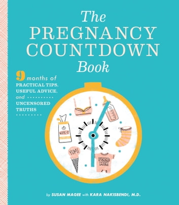 The Pregnancy Countdown Book - Nine Months of Practical Tips, Useful Advice, and Uncensored Truths ebook by Susan Magee,Kara Nakisbendi, M.D.