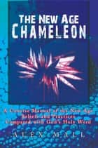 The New Age Chameleon - A Concise Manual of the New Age Beliefs and Practices Compared with God'S Holy Word ebook by Alex Mall
