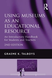 Using Museums as an Educational Resource - An Introductory Handbook for Students and Teachers ebook by Graeme K. Talboys