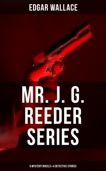 MR. J. G. REEDER SERIES: 5 Mystery Novels & 4 Detective Stories - Room 13, The Mind of Mr. J. G. Reeder, Terror Keep, Red Aces, Kennedy the Con Man, The Case of Joe Attymar, The Guv'nor, The Shadow Man, The Treasure House eBook by Edgar Wallace