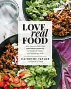 Love Real Food - More Than 100 Feel-Good Vegetarian Favorites to Delight the Senses and Nourish the Body: A Cookbook ebook by Kathryne Taylor