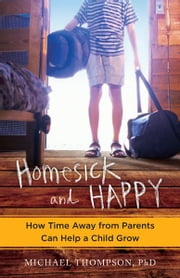 Homesick and Happy - How Time Away from Parents Can Help a Child Grow ebook by Michael Thompson