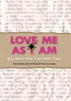 Love Me As I Am - gay men reflect on their lives ebook by Ade Adeniji, Darren Brady, Francois Lubbe