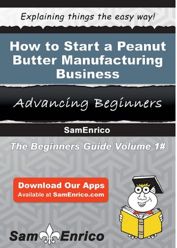 How to Start a Peanut Butter Manufacturing Business - How to Start a Peanut Butter Manufacturing Business ebook by Grady Thompson