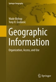 Geographic Information - Organization, Access, and Use ebook by Wade Bishop,Tony H. Grubesic