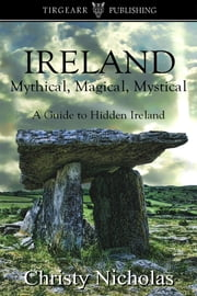IRELAND: Mythical, Magical, Mystical: A Guide to Hidden Ireland ebook by Christy Nicholas