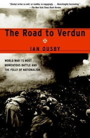 The Road to Verdun - World War I's Most Momentous Battle and the Folly of Nationalism ebook by Ian Ousby