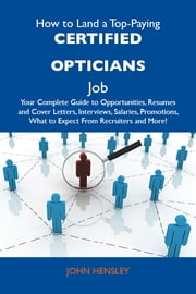 How to Land a Top-Paying Certified opticians Job: Your Complete Guide to Opportunities, Resumes and Cover Letters, Interviews, Salaries, Promotions, What to Expect From Recruiters and More ebook by Hensley John