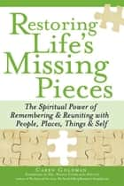 Restoring Life's Missing Pieces: The Spiritual Power of Remembering and Reuniting with People, Places, Things and Sel ebook by Caren Goldman