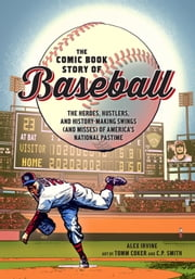 The Comic Book Story of Baseball - The Heroes, Hustlers, and History-Making Swings (and Misses) of America's National Pastime ebook by Alex Irvine, Tomm Coker, C.P. Smith