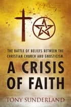 A Crisis of Faith - The Battle of Beliefs Between the Christian Church and Gnosticism ebook by Tony Sunderland