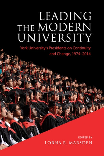 Leading the Modern University - York University's Presidents on Continuity and Change, 1974-2014 ebook by