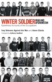 Winter Soldier: Iraq and Afghanistan - Eyewitness Accounts of the Occupation ebook by Iraq Veterans Against the War,Aaron Glantz,Anthony Swofford
