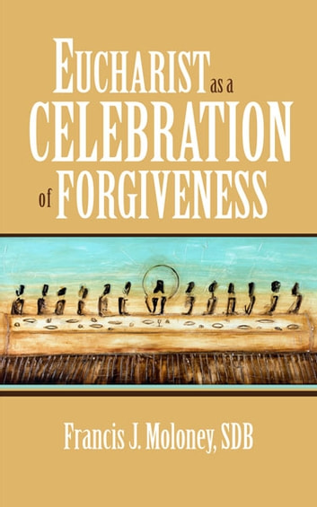 Eucharist as a Celebration of Forgiveness ebook by Francis J. Moloney,SDB