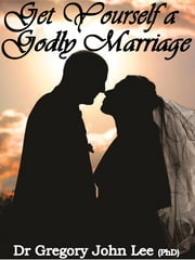 Get Yourself a Godly Marriage ebook by Gregory John Lee