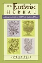 The Earthwise Herbal, Volume I - A Complete Guide to Old World Medicinal Plants ebook by Matthew Wood