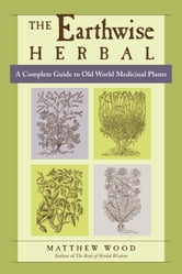 The Earthwise Herbal - A Complete Guide to Old World Medicinal Plants ebook by Matthew Wood