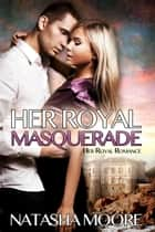 Her Royal Masquerade - Her Royal Romance, #1 ebook by Natasha Moore