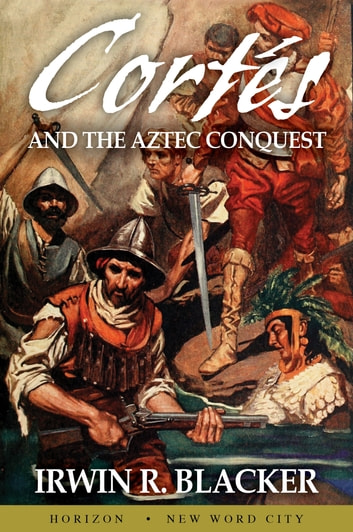 Cortés and the Aztec Conquest ebook by Irwin R. Blacker