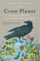 Crow Planet - Essential Wisdom from the Urban Wilderness ebook by Lyanda Lynn Haupt