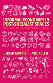 Informal Economies in Post-Socialist Spaces - Practices, Institutions and Networks ebook by Jeremy Morris,Abel Polese