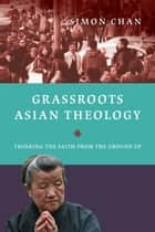 Grassroots Asian Theology - Thinking the Faith from the Ground Up ebook by Simon Chan