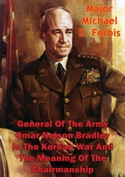General Of The Army Omar Nelson Bradley In The Korean War And The Meaning Of The Chairmanship ebook by Major Michael D. Forbis