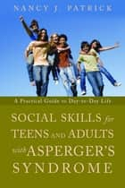 Social Skills for Teenagers and Adults with Asperger Syndrome - A Practical Guide to Day-to-Day Life ebook by Nancy J Patrick