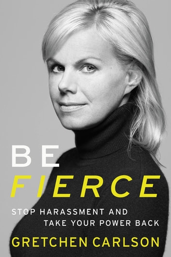 Be Fierce - Stop Harassment and Take Your Power Back ebook by Gretchen Carlson