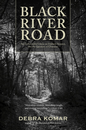 Black River Road - An Unthinkable Crime, an Unlikely Suspect, and the Question of Character ebook by Debra Komar