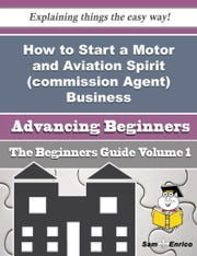 How to Start a Motor and Aviation Spirit (commission Agent) Business (Beginners Guide) - How to Start a Motor and Aviation Spirit (commission Agent) Business (Beginners Guide) ebook by Selina Meacham